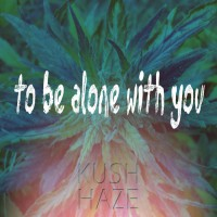 Kush Haze To Be Alone With You