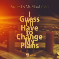 Axined & Mr Moohman I Guess I\'ll Have To Change My Plans
