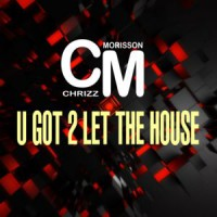 Chrizz Morisson U Got 2 Let The House