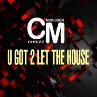 Chrizz Morisson U Got 2 Let The House
