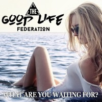The Good Life Federation What Are You Waiting For?