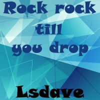 Lsdave Rock Rock Till You Drop