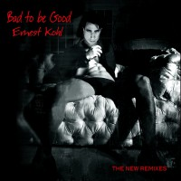 Ernest Kohl Bad To Be Good (The new remixes)