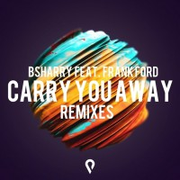 Bsharry Feat Frank Ford Carry You Away Remixes