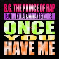 BG the Prince of Rap feat. Timi Kullai & Nathan Reynolds III Once You Have Me