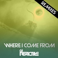 Dj Reactive Where I Come From Remixes