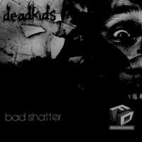Deadkids Bad Shatter