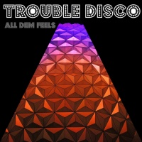 Trouble Disco All Dem Feels