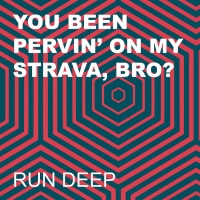 Run Deep You Been Pervin\' On My Strava, Bro?