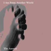 I Am From Another World The Answer