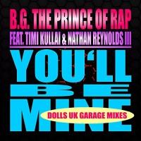 B.G. The Prince Of Rap Feat Timi Kullai & Nathan Reynolds III You'll Be Mine (Dolls UK Garage Mixes)