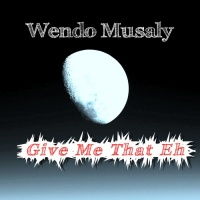 Wendo Musaly Give Me That Eh