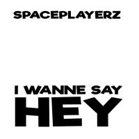 Spaceplayerz I Wanne Say Hey
