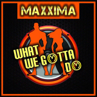 Maxxima What We Gotta Do