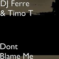 Dj Ferre & Timo T Dont Blame Me